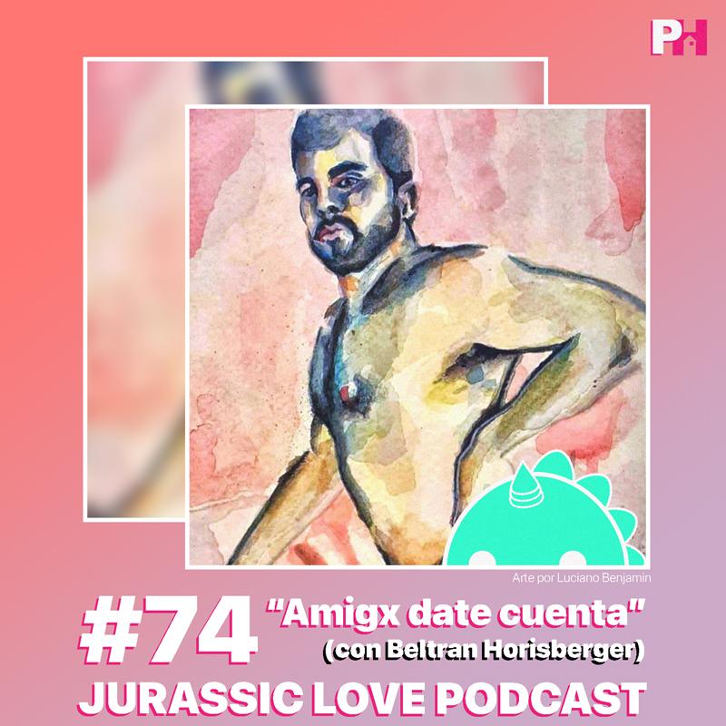 «Amigx date cuenta», episodio 74 de Jurassic Love Podcast junto a Beltran ya disponible!