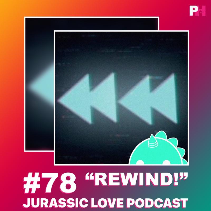 «Rewind!», episodio 78 de Jurassic Love Podcast ya disponible!
